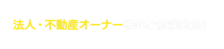 法人・不動産オーナー様のご依頼歓迎!!